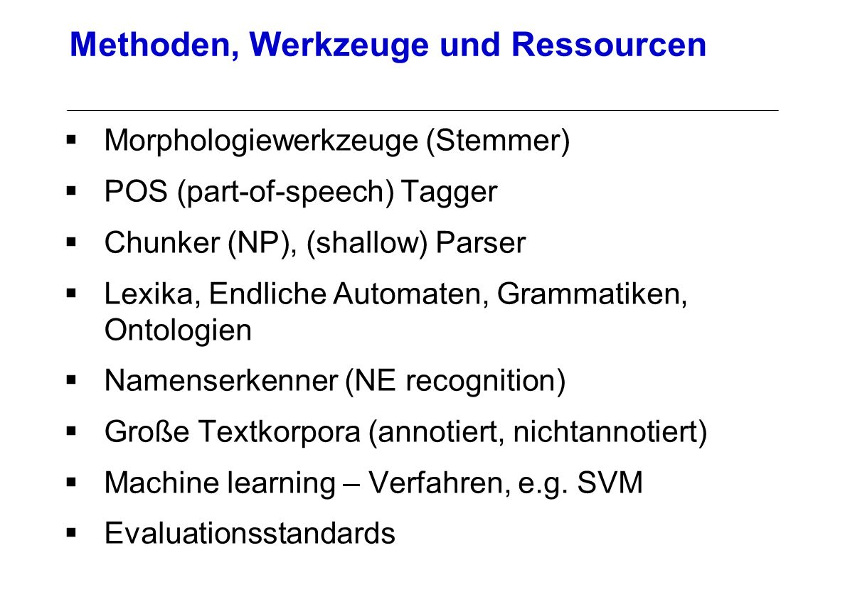 Morphologiewerkzeuge (Stemmer) POS (part-of-speech) Tagger Chunker (NP), (shallow) Parser Lexika, Endliche Automaten, Grammatiken, Ontologien Namenserkenner (NE recognition) Große Textkorpora (annotiert, nichtannotiert) Machine learning – Verfahren, e.g.