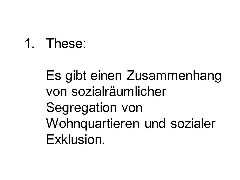 1.These: Es gibt einen Zusammenhang von sozialräumlicher Segregation von Wohnquartieren und sozialer Exklusion.