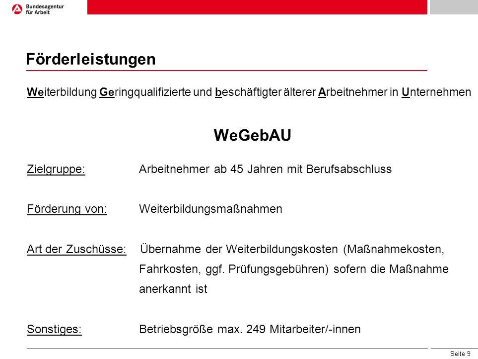 Seite 9 Förderleistungen Weiterbildung Geringqualifizierte und beschäftigter älterer Arbeitnehmer in Unternehmen WeGebAU Zielgruppe: Arbeitnehmer ab 4