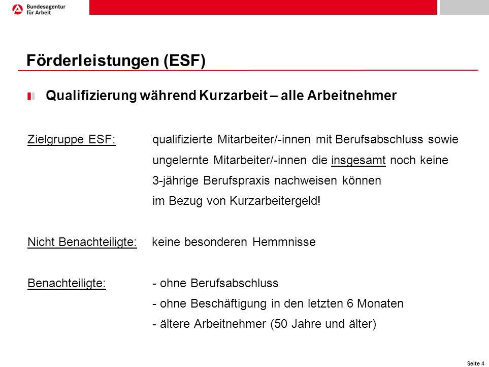 Seite 4 Förderleistungen (ESF) Qualifizierung während Kurzarbeit – alle Arbeitnehmer Zielgruppe ESF: qualifizierte Mitarbeiter/-innen mit Berufsabschl