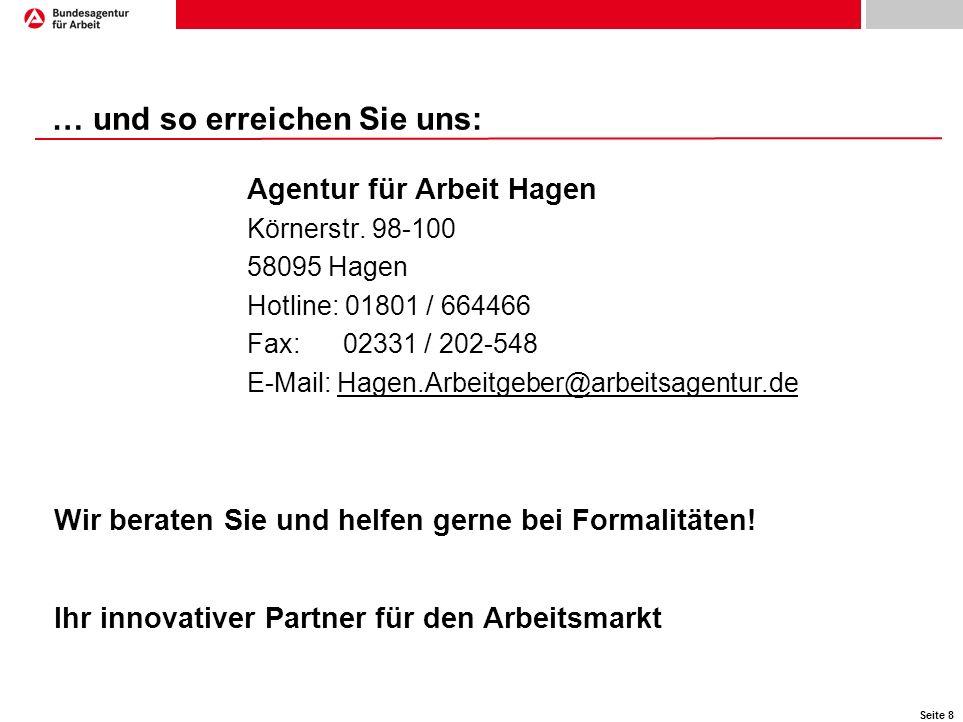 Seite 8 … und so erreichen Sie uns: Agentur für Arbeit Hagen Körnerstr. 98-100 58095 Hagen Hotline: 01801 / 664466 Fax:02331 / 202-548 E-Mail: Hagen.A