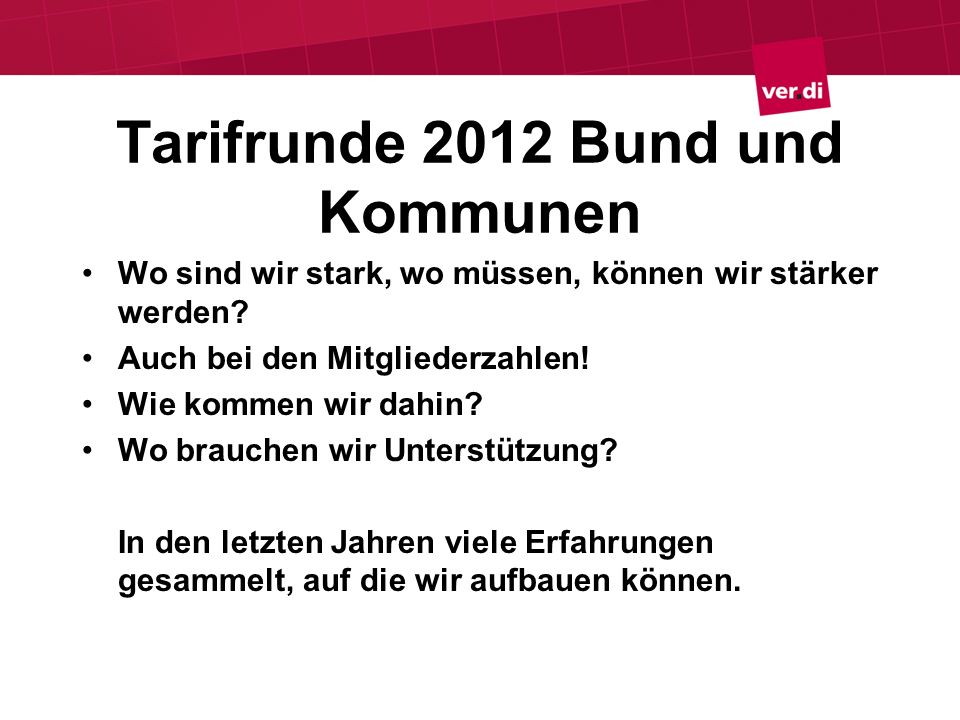 Tarifrunde 2012 Bund und Kommunen Wo sind wir stark, wo müssen, können wir stärker werden? Auch bei den Mitgliederzahlen! Wie kommen wir dahin? Wo bra