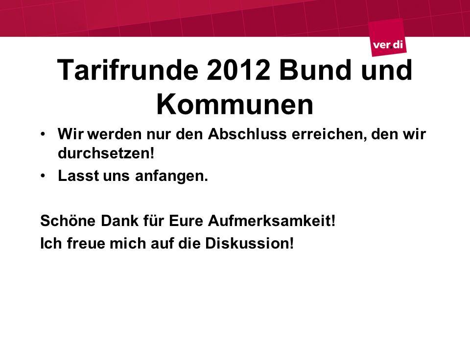 Tarifrunde 2012 Bund und Kommunen Wir werden nur den Abschluss erreichen, den wir durchsetzen! Lasst uns anfangen. Schöne Dank für Eure Aufmerksamkeit
