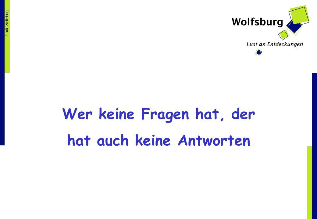 Stadt Wolfsburg Wer keine Fragen hat, der hat auch keine Antworten