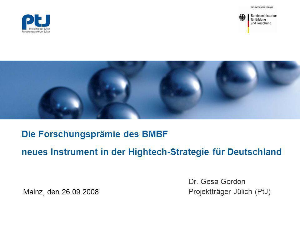 Die Forschungsprämie des BMBF neues Instrument in der Hightech-Strategie für Deutschland Dr. Gesa Gordon Projektträger Jülich (PtJ) Mainz, den 26.09.2