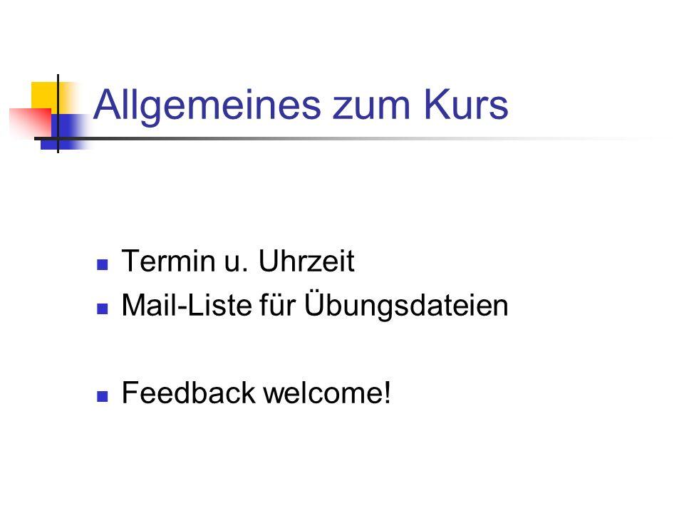 Allgemeines zum Kurs Termin u. Uhrzeit Mail-Liste für Übungsdateien Feedback welcome!