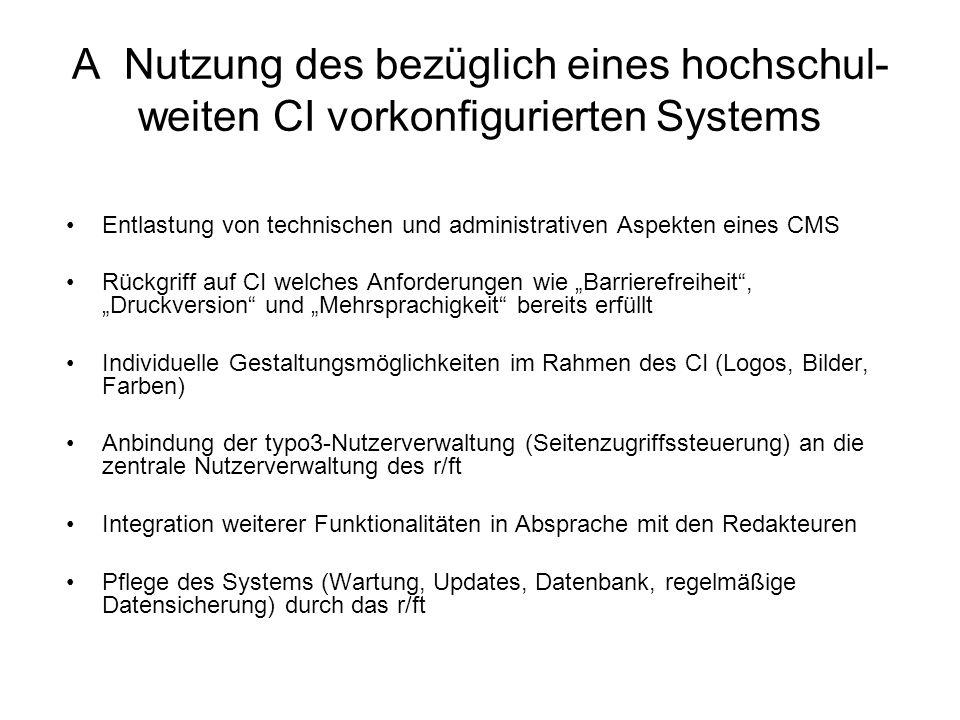 B Nutzung der zentralen typo3-Installation zur Gestaltung einer eigenen CI Einarbeitung in die technischen und administrativen Aspekte eines CMS erforderlich Entwicklung eines eigenen CI (html, CSS, typoscript) erforderlich Entwicklung und Test weiterer Funktionalitäten in Eigenverantwortung Pflege des Systems (Updates, Datenbank, regelmäßige Datensicherung) durch das r/ft