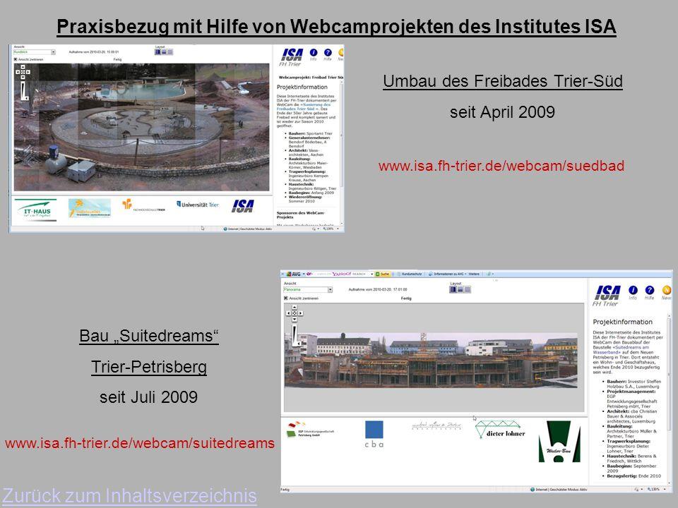 Praxisbezug mit Hilfe von Webcamprojekten des Institutes ISA Zurück zum Inhaltsverzeichnis Umbau des Freibades Trier-Süd seit April 2009 www.isa.fh-trier.de/webcam/suedbad Bau Suitedreams Trier-Petrisberg seit Juli 2009 www.isa.fh-trier.de/webcam/suitedreams