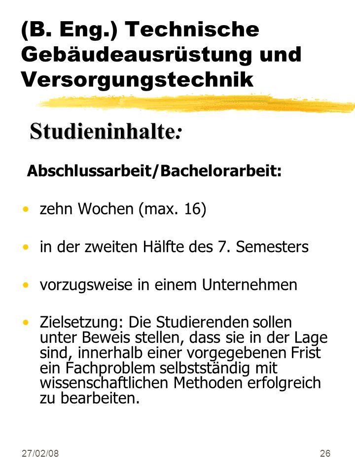 27/02/0826 (B. Eng.) Technische Gebäudeausrüstung und Versorgungstechnik Abschlussarbeit/Bachelorarbeit: zehn Wochen (max. 16) in der zweiten Hälfte d