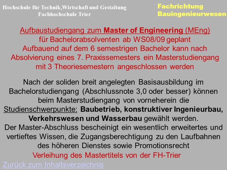 Fachrichtung Bauingenieurwesen Hochschule für Technik,Wirtschaft und Gestaltung Fachhochschule Trier Zurück zum Inhaltsverzeichnis Aufbaustudiengang zum Master of Engineering (MEng) für Bachelorabsolventen ab WS08/09 geplant Aufbauend auf dem 6 semestrigen Bachelor kann nach Absolvierung eines 7.