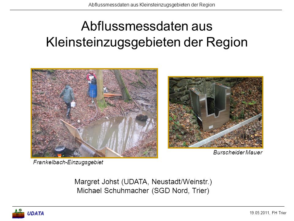 19.05.2011, FH Trier Abflussmessdaten aus Kleinsteinzugsgebieten der RegionUDATA Margret Johst (UDATA, Neustadt/Weinstr.) Michael Schuhmacher (SGD Nor