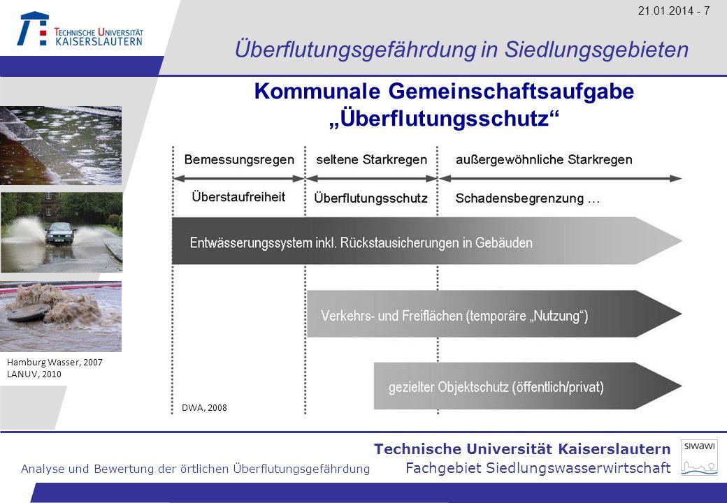 Technische Universität Kaiserslautern Analyse und Bewertung der örtlichen Überflutungsgefährdung Fachgebiet Siedlungswasserwirtschaft 21.01.2014 - 8 Überflutungsgefährdung in Siedlungsgebieten Ursachen der Überflutung Rückstau aus der Kanalisation Überschwemmungen durch kleine Gewässer Zufluss von Außengebieten Schlafende Gewässer Überflutungen infolge Starkregen werden durch Interaktion dieser Prozesse verursacht Hamburg Wasser, 2007 LANUV, 2010