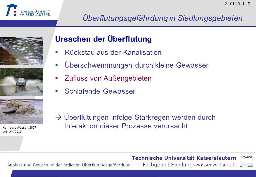 Technische Universität Kaiserslautern Analyse und Bewertung der örtlichen Überflutungsgefährdung Fachgebiet Siedlungswasserwirtschaft 21.01.2014 - 9 Überflutungsgefährdung in Siedlungsgebieten Methodik und Gegenstände der Gefährdungsanalyse Gefährdungsbereiche innerhalb der Netzstruktur Gefährdung durch exponierte topografische Lage Gefährdung durch (verrohrte) Bachläufe und (überbaute) Flutmulden Gefährdung durch Bebauungsstruktur/ Gebäudenutzung BMBF, 2008