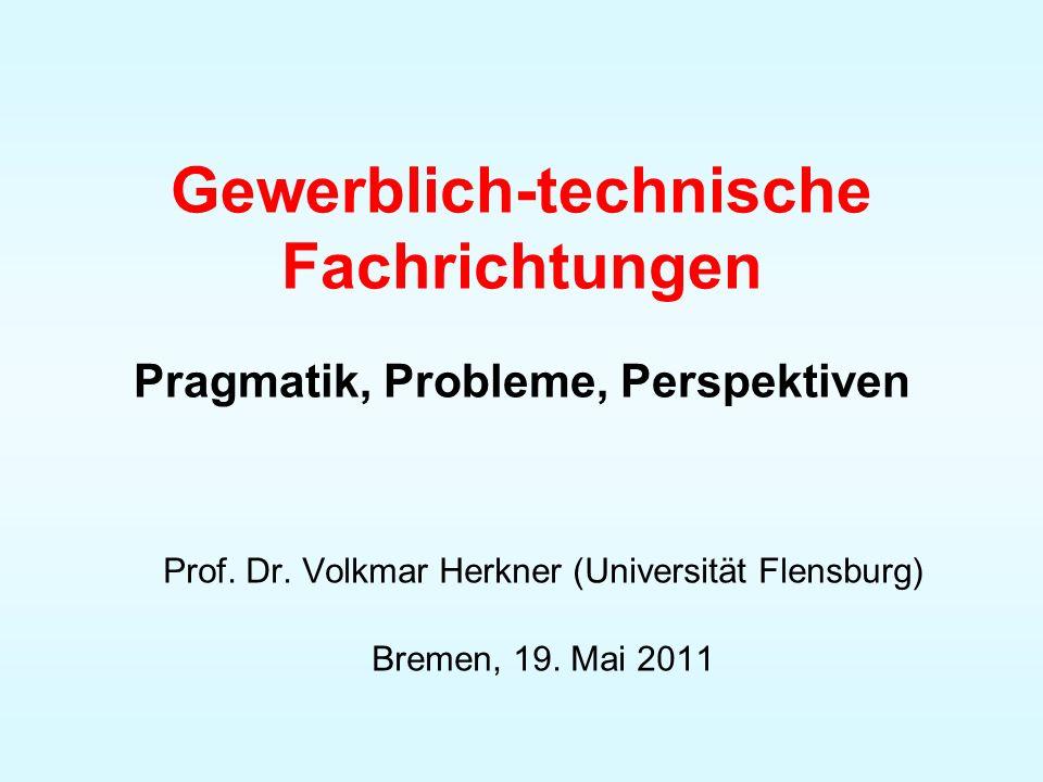 Gewerblich-technische Fachrichtungen Pragmatik, Probleme, Perspektiven Prof. Dr. Volkmar Herkner (Universität Flensburg) Bremen, 19. Mai 2011