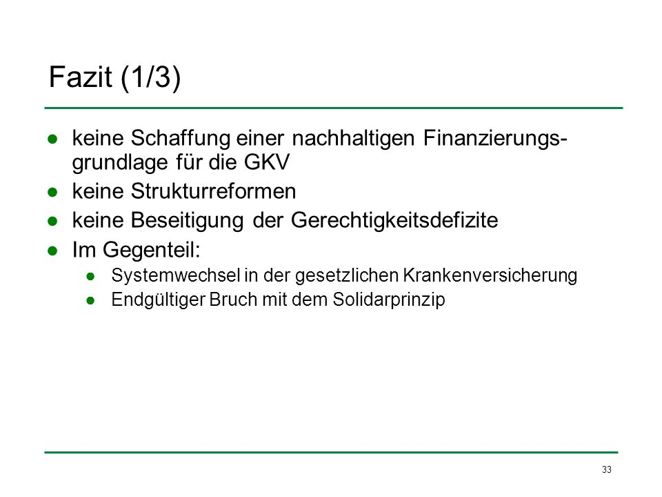 Fazit (1/3) keine Schaffung einer nachhaltigen Finanzierungs- grundlage für die GKV keine Strukturreformen keine Beseitigung der Gerechtigkeitsdefizit