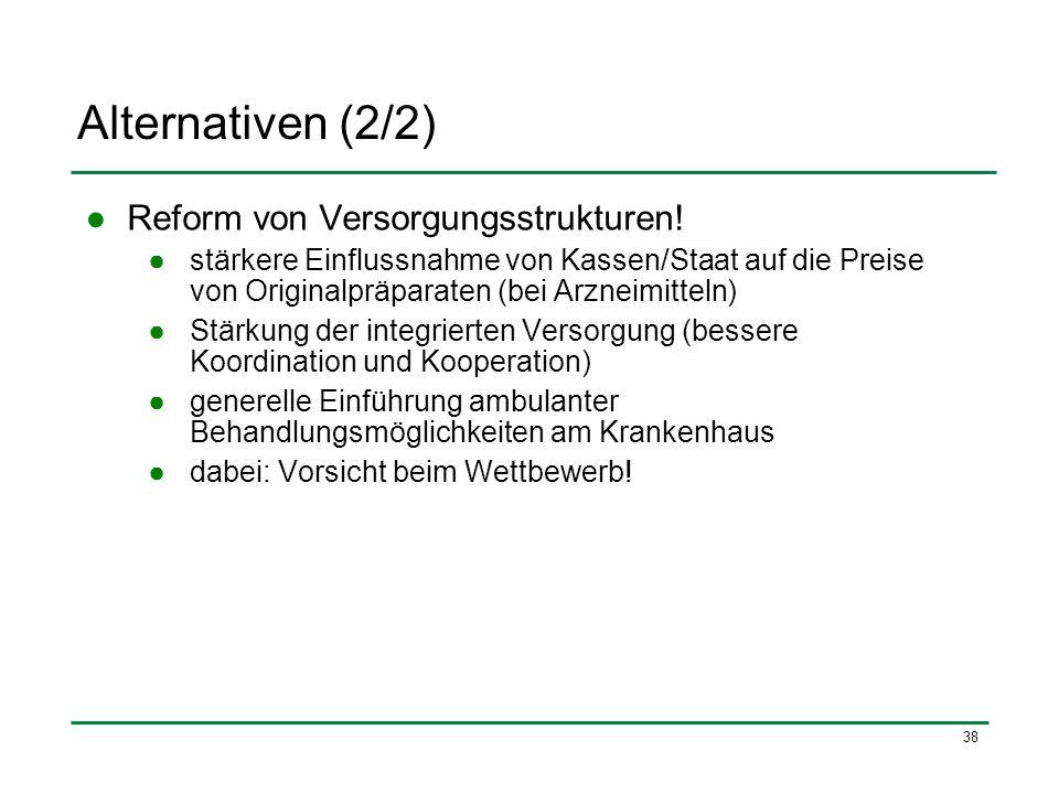 38 Alternativen (2/2) Reform von Versorgungsstrukturen! stärkere Einflussnahme von Kassen/Staat auf die Preise von Originalpräparaten (bei Arzneimitte