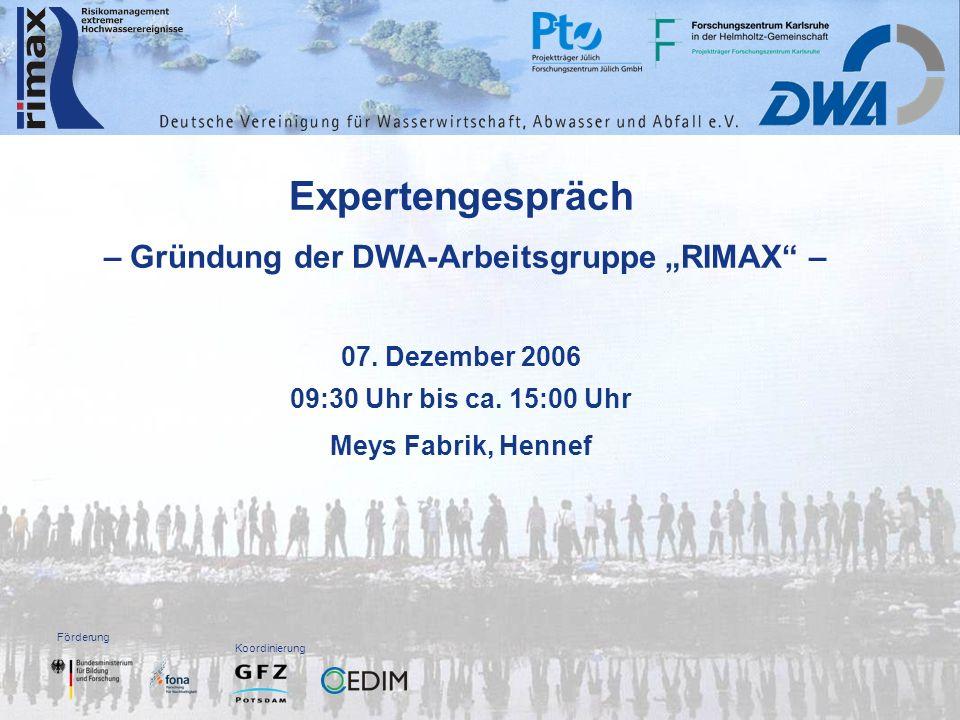 Förderung Koordinierung Expertengespräch – Gründung der DWA-Arbeitsgruppe RIMAX – 07. Dezember 2006 09:30 Uhr bis ca. 15:00 Uhr Meys Fabrik, Hennef