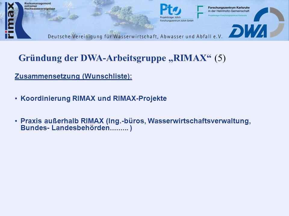 Gründung der DWA-Arbeitsgruppe RIMAX (5) Zusammensetzung (Wunschliste): Koordinierung RIMAX und RIMAX-Projekte Praxis außerhalb RIMAX (Ing.-büros, Wasserwirtschaftsverwaltung, Bundes- Landesbehörden.........