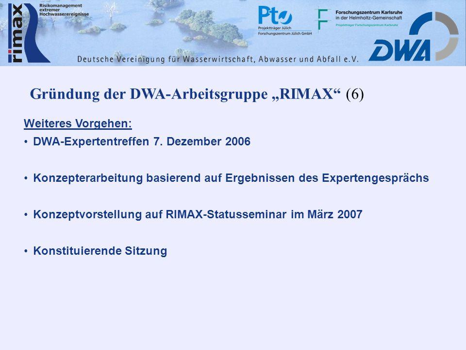 Gründung der DWA-Arbeitsgruppe RIMAX (6) Weiteres Vorgehen: DWA-Expertentreffen 7. Dezember 2006 Konzepterarbeitung basierend auf Ergebnissen des Expe
