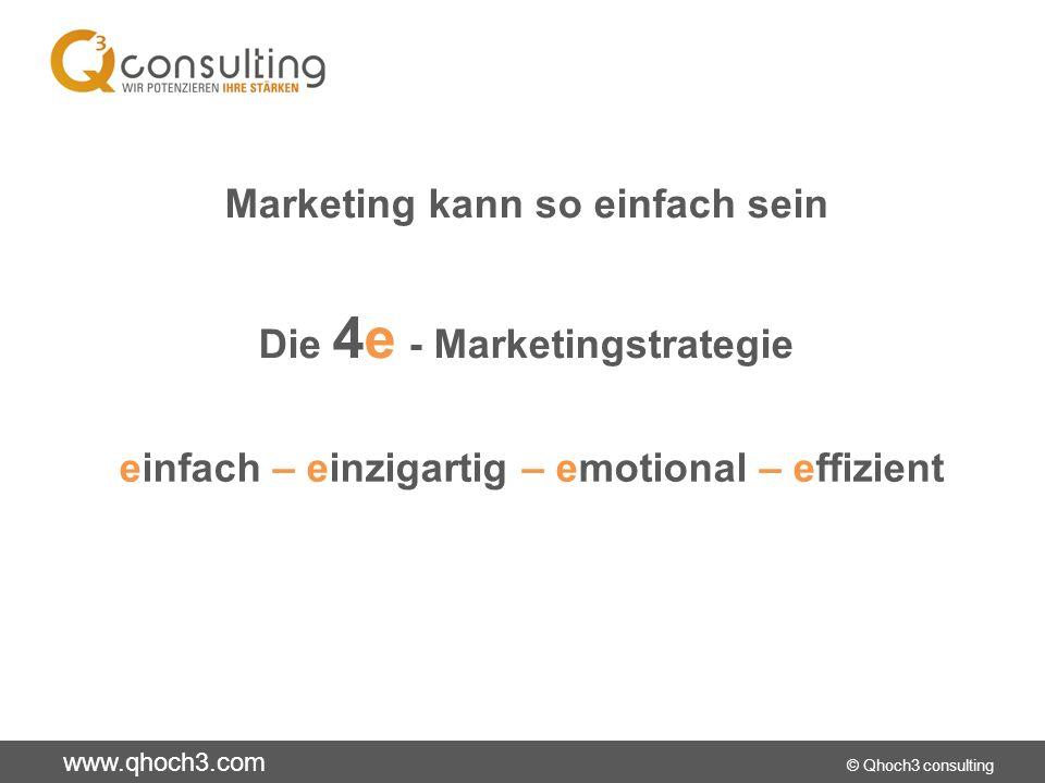 www.qhoch3.com © Qhoch3 consulting Marketing kann so einfach sein Die 4e - Marketingstrategie einfach – einzigartig – emotional – effizient