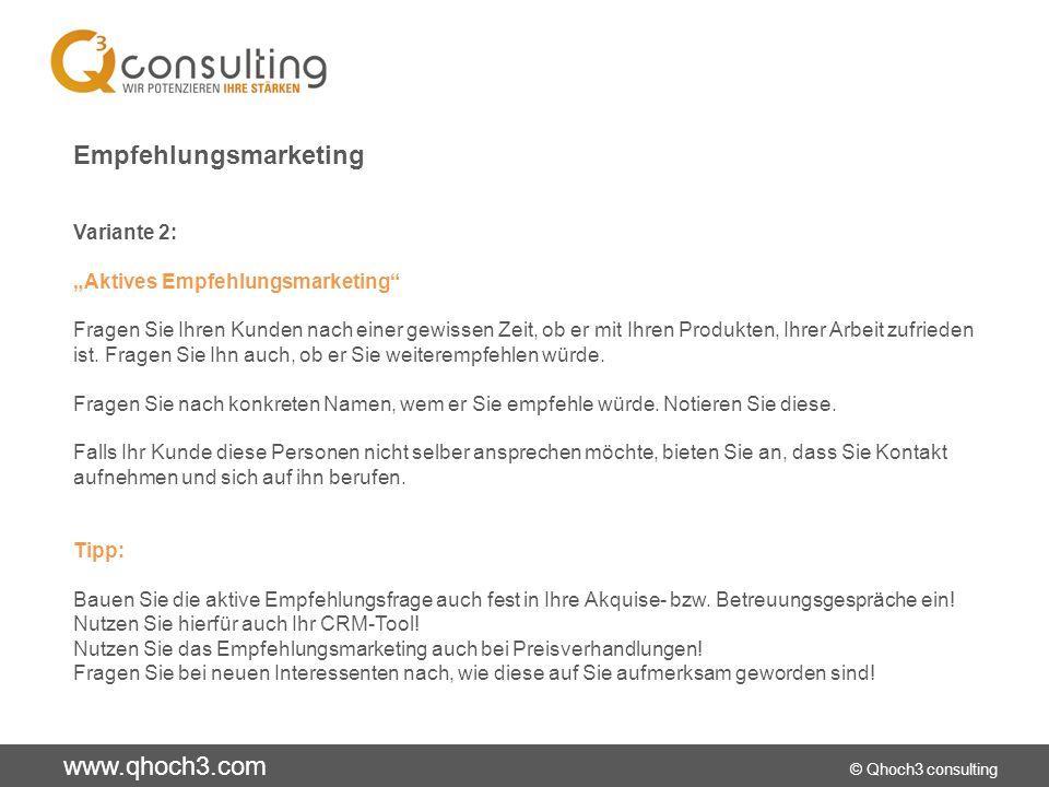 www.qhoch3.com © Qhoch3 consulting Empfehlungsmarketing Variante 2: Aktives Empfehlungsmarketing Fragen Sie Ihren Kunden nach einer gewissen Zeit, ob er mit Ihren Produkten, Ihrer Arbeit zufrieden ist.