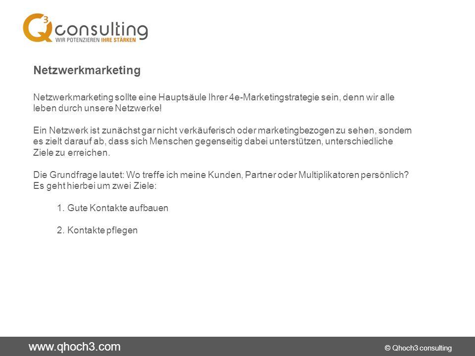 www.qhoch3.com © Qhoch3 consulting Netzwerkmarketing Netzwerkmarketing sollte eine Hauptsäule Ihrer 4e-Marketingstrategie sein, denn wir alle leben durch unsere Netzwerke.