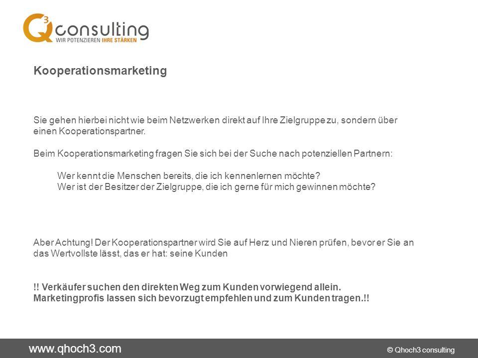 www.qhoch3.com © Qhoch3 consulting Kooperationsmarketing Sie gehen hierbei nicht wie beim Netzwerken direkt auf Ihre Zielgruppe zu, sondern über einen Kooperationspartner.