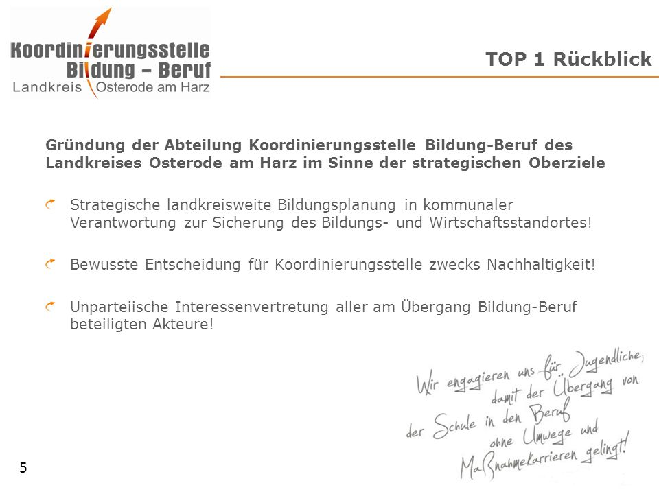 TOP 1 Rückblick Gründung der Abteilung Koordinierungsstelle Bildung-Beruf des Landkreises Osterode am Harz im Sinne der strategischen Oberziele Strategische landkreisweite Bildungsplanung in kommunaler Verantwortung zur Sicherung des Bildungs- und Wirtschaftsstandortes.