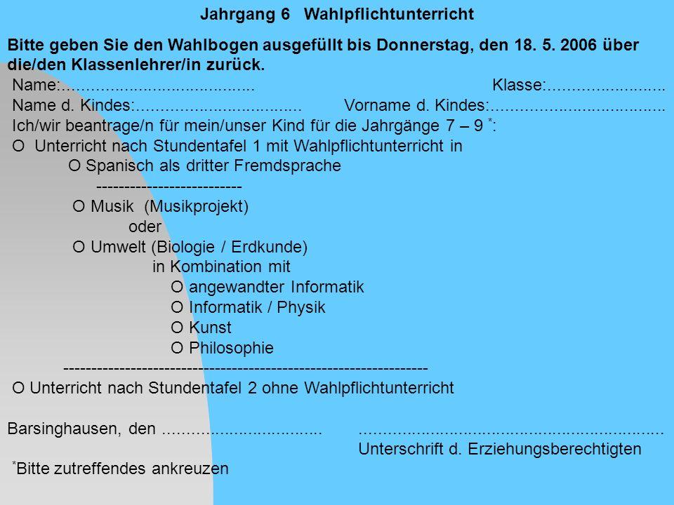 Jahrgang 6 Wahlpflichtunterricht Bitte geben Sie den Wahlbogen ausgefüllt bis Donnerstag, den 18. 5. 2006 über die/den Klassenlehrer/in zurück. Name:.