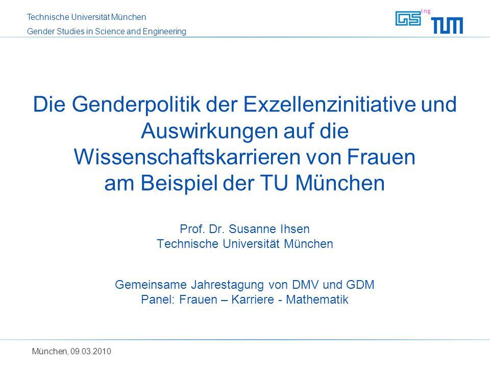 Technische Universität München Gender Studies in Science and Engineering Die Genderpolitik der Exzellenzinitiative und Auswirkungen auf die Wissenschaftskarrieren von Frauen am Beispiel der TU München Prof.