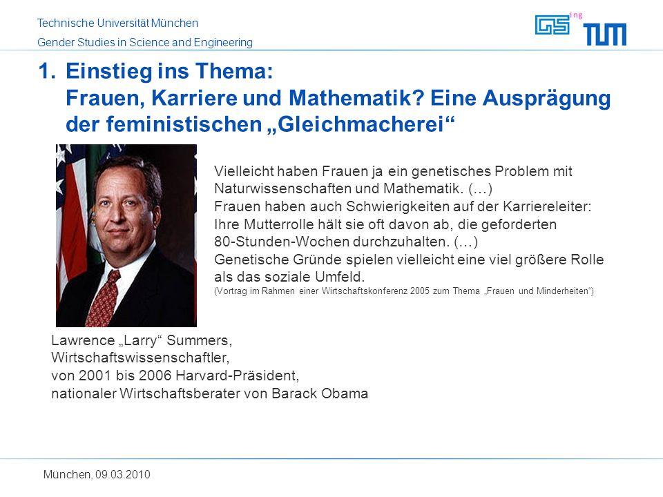Technische Universität München Gender Studies in Science and Engineering München, 09.03.2010 1.Einstieg ins Thema: Frauen, Karriere und Mathematik? Ei