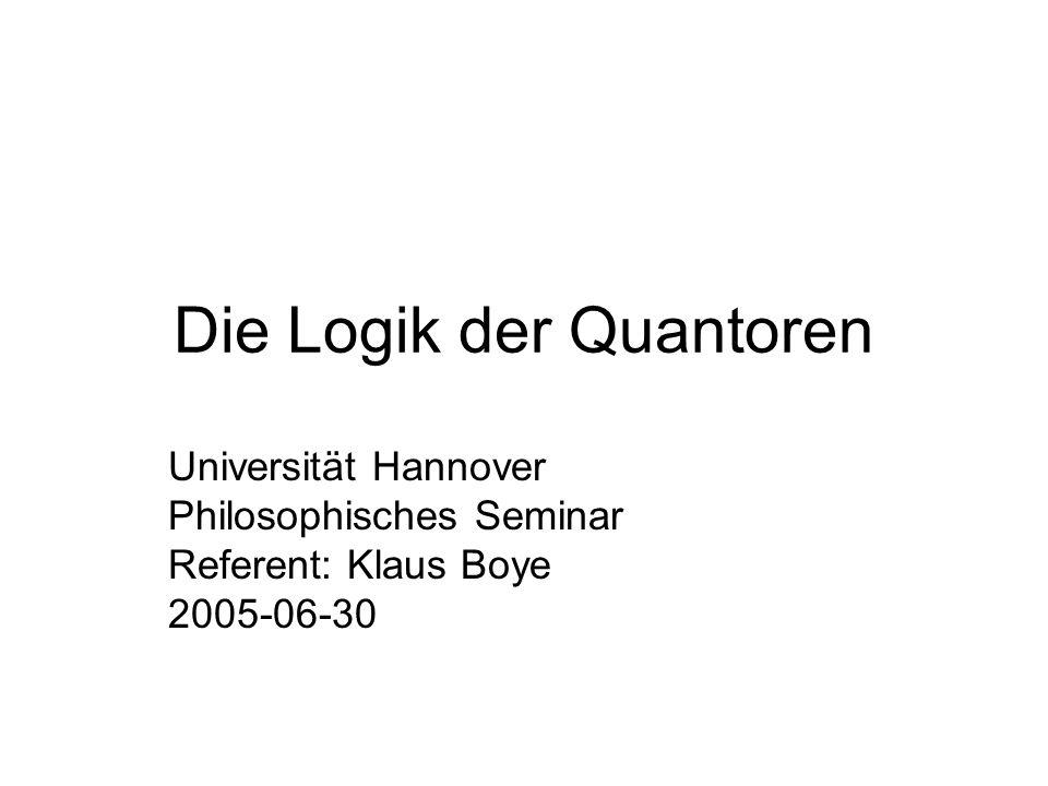 Die Logik der Quantoren Universität Hannover Philosophisches Seminar Referent: Klaus Boye 2005-06-30