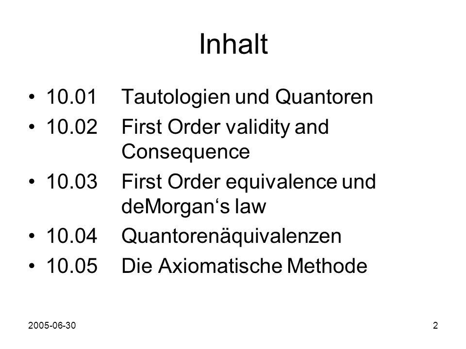 2 Inhalt 10.01 Tautologien und Quantoren 10.02 First Order validity and Consequence 10.03 First Order equivalence und deMorgans law 10.04 Quantorenäquivalenzen 10.05 Die Axiomatische Methode