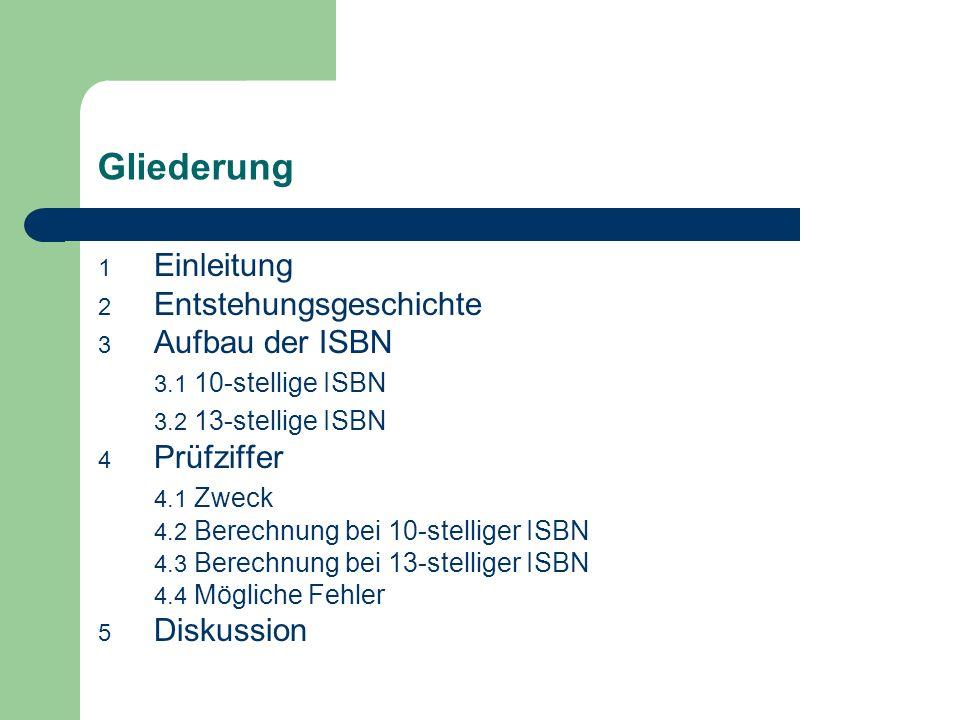 Gliederung 1 Einleitung 2 Entstehungsgeschichte 3 Aufbau der ISBN 3.1 10-stellige ISBN 3.2 13-stellige ISBN 4 Prüfziffer 4.1 Zweck 4.2 Berechnung bei 10-stelliger ISBN 4.3 Berechnung bei 13-stelliger ISBN 4.4 Mögliche Fehler 5 Diskussion