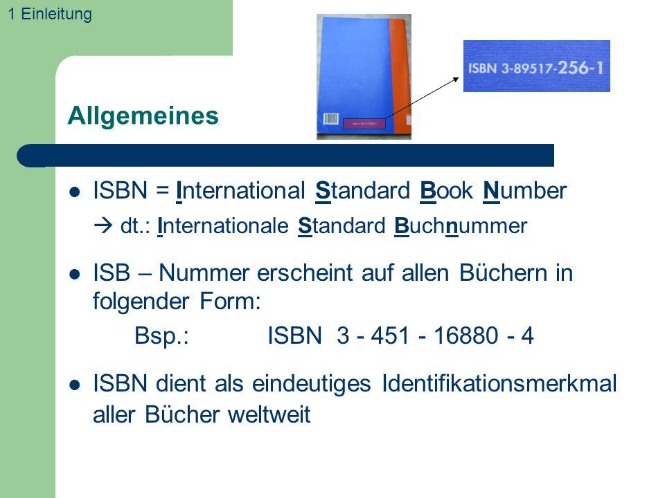 Allgemeines ISBN = International Standard Book Number dt.: Internationale Standard Buchnummer ISB – Nummer erscheint auf allen Büchern in folgender Form: Bsp.:ISBN 3 - 451 - 16880 - 4 ISBN dient als eindeutiges Identifikationsmerkmal aller Bücher weltweit 1 Einleitung