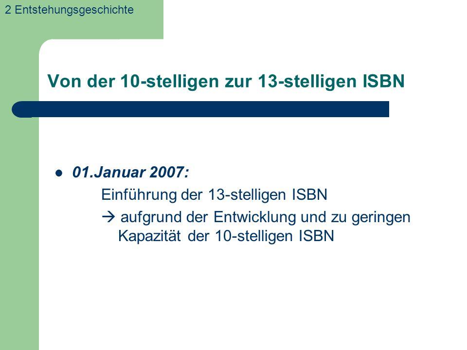 Von der 10-stelligen zur 13-stelligen ISBN 01.Januar 2007: Einführung der 13-stelligen ISBN aufgrund der Entwicklung und zu geringen Kapazität der 10-