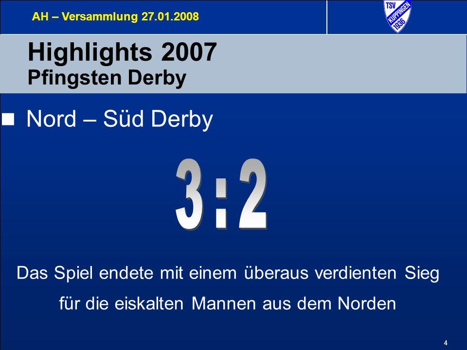 4 Highlights 2007 Pfingsten Derby AH – Versammlung 27.01.2008 Nord – Süd Derby Das Spiel endete mit einem überaus verdienten Sieg für die eiskalten Mannen aus dem Norden