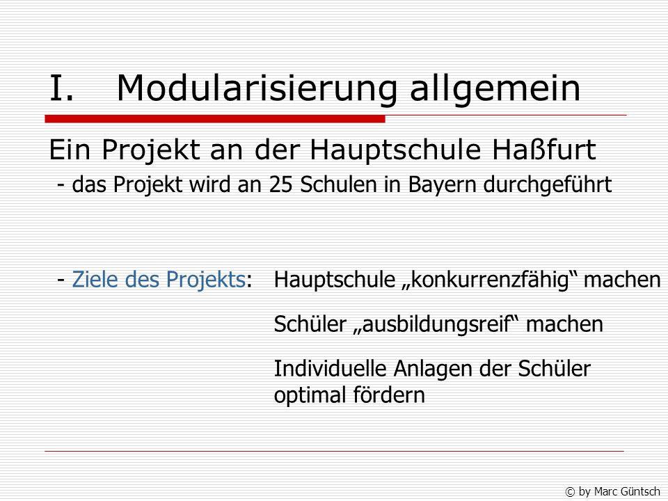 I.Modularisierung allgemein Ein Projekt an der Hauptschule Haßfurt - das Projekt wird an 25 Schulen in Bayern durchgeführt - Ziele des Projekts: Schüler ausbildungsreif machen Individuelle Anlagen der Schüler optimal fördern © by Marc Güntsch Hauptschule konkurrenzfähig machen