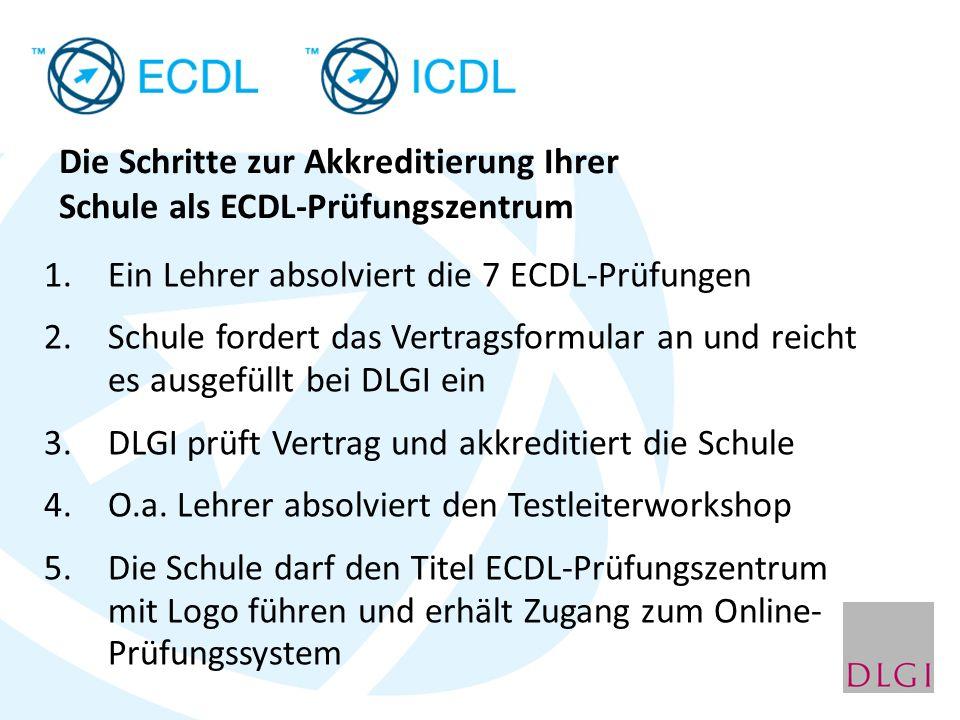 Die Schritte zur Akkreditierung Ihrer Schule als ECDL-Prüfungszentrum 1.Ein Lehrer absolviert die 7 ECDL-Prüfungen 2.Schule fordert das Vertragsformular an und reicht es ausgefüllt bei DLGI ein 3.DLGI prüft Vertrag und akkreditiert die Schule 4.O.a.
