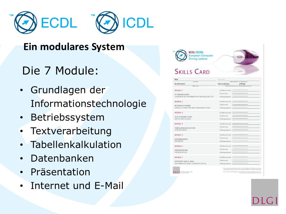 Ein modulares System Grundlagen der Informationstechnologie Betriebssystem Textverarbeitung Tabellenkalkulation Datenbanken Präsentation Internet und E-Mail Die 7 Module: