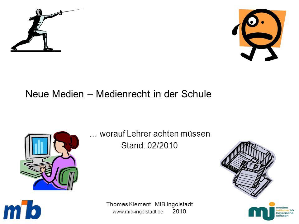 Thomas Klement MIB Ingolstadt www.mib-ingolstadt.de 2010 Neue Medien – Medienrecht in der Schule … worauf Lehrer achten müssen Stand: 02/2010