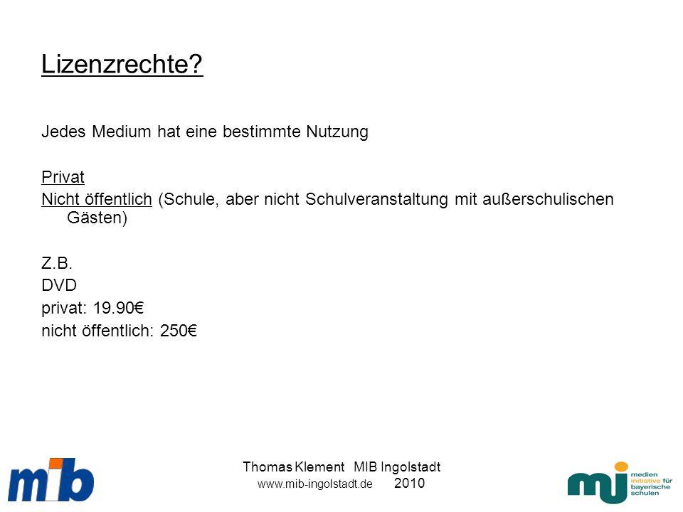 Thomas Klement MIB Ingolstadt www.mib-ingolstadt.de 2010 Lizenzrechte? Jedes Medium hat eine bestimmte Nutzung Privat Nicht öffentlich (Schule, aber n