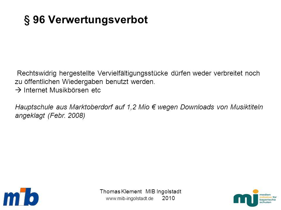 Thomas Klement MIB Ingolstadt www.mib-ingolstadt.de 2010 § 96 Verwertungsverbot Rechtswidrig hergestellte Vervielfältigungsstücke dürfen weder verbrei