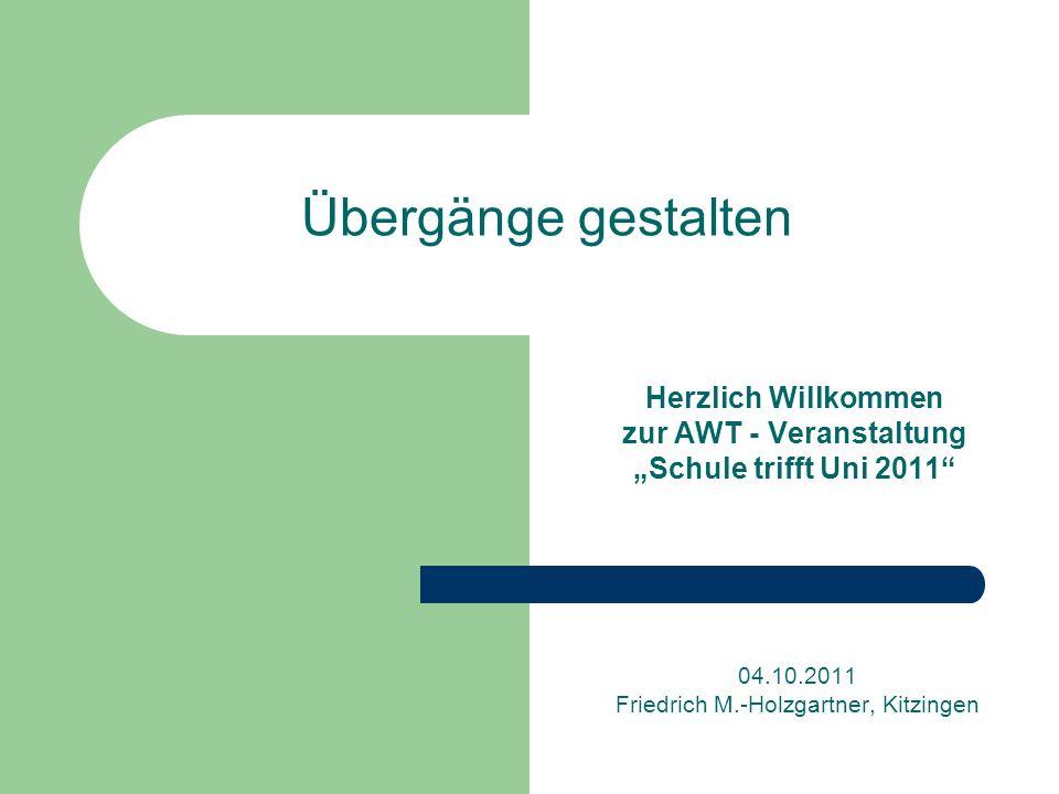 Übergänge gestalten Herzlich Willkommen zur AWT - Veranstaltung Schule trifft Uni 2011 04.10.2011 Friedrich M.-Holzgartner, Kitzingen