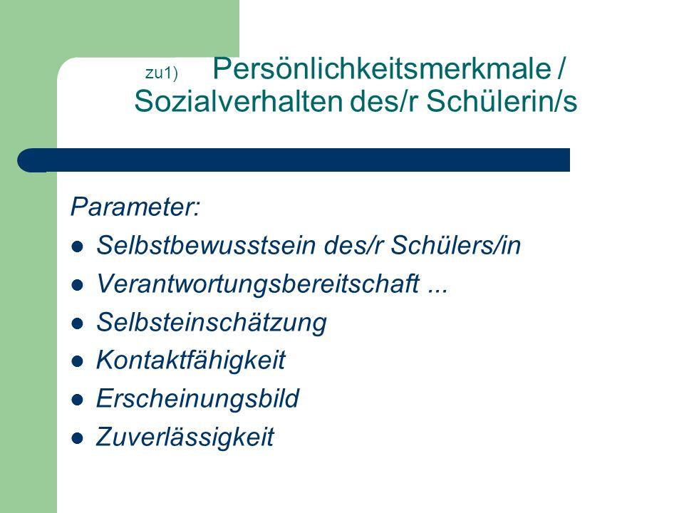 zu1) Persönlichkeitsmerkmale / Sozialverhalten des/r Schülerin/s Parameter: Selbstbewusstsein des/r Schülers/in Verantwortungsbereitschaft...