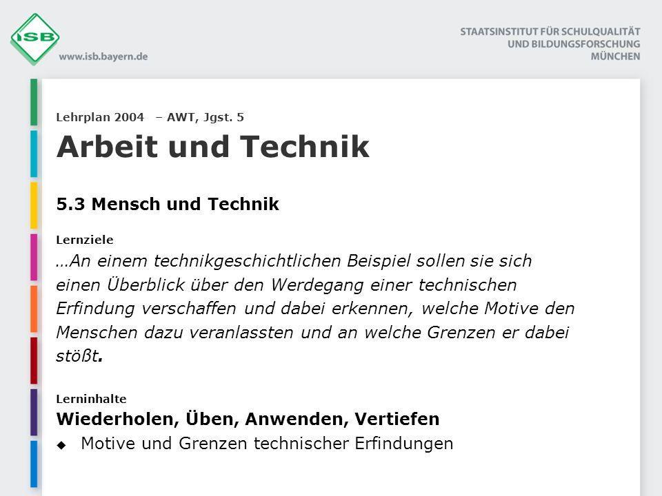 Lehrplan 2004 – AWT, Jgst. 5 Arbeit und Technik 5.3 Mensch und Technik Lernziele …An einem technikgeschichtlichen Beispiel sollen sie sich einen Überb