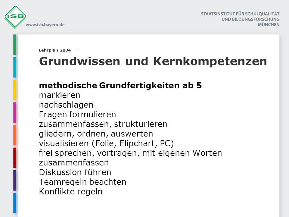 Lehrplan 2004 – Grundwissen und Kernkompetenzen methodische Grundfertigkeiten ab 5 markieren nachschlagen Fragen formulieren zusammenfassen, strukturi