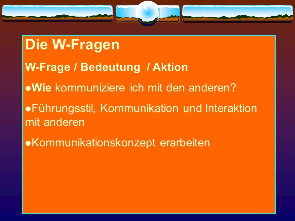 Die W-Fragen W-Frage / Bedeutung / Aktion Wie kommuniziere ich mit den anderen? Führungsstil, Kommunikation und Interaktion mit anderen Kommunikations