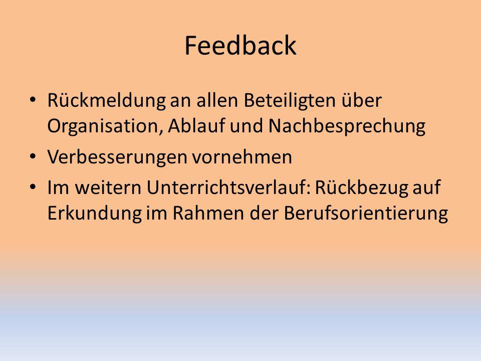 Feedback Rückmeldung an allen Beteiligten über Organisation, Ablauf und Nachbesprechung Verbesserungen vornehmen Im weitern Unterrichtsverlauf: Rückbezug auf Erkundung im Rahmen der Berufsorientierung