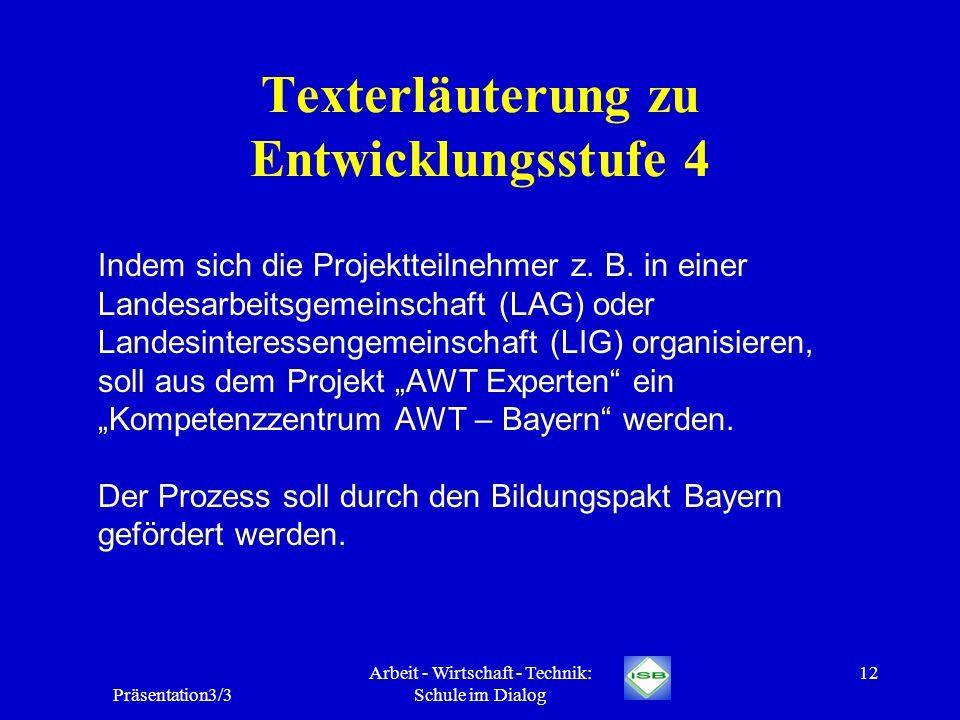 Präsentation3/3 Arbeit - Wirtschaft - Technik: Schule im Dialog 12 Texterläuterung zu Entwicklungsstufe 4 Indem sich die Projektteilnehmer z. B. in ei
